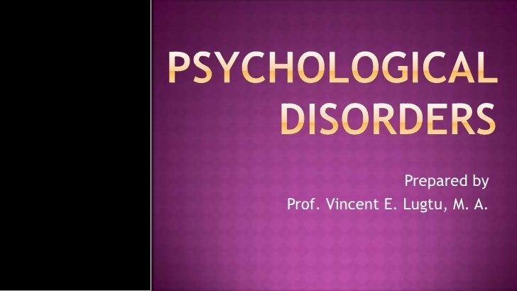 PSYCHOLOGICAL DISORDERS<br />Prepared by<br />Prof. Vincent E. Lugtu, M. A.<br />