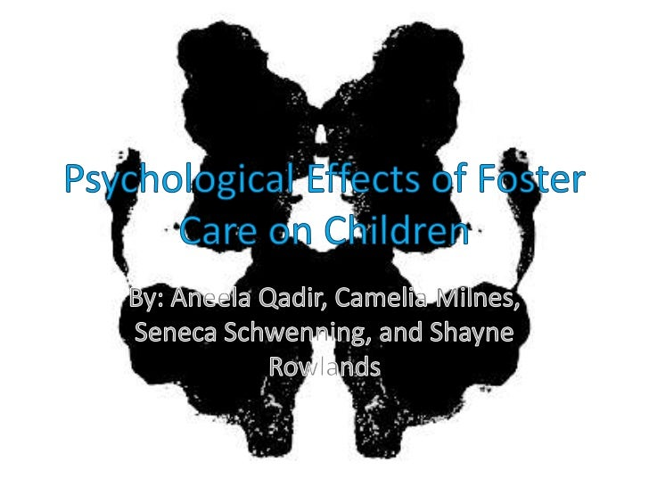 Psychological Effects of Foster Care on Children<br />By: Aneela Qadir, Camelia Milnes, Seneca Schwenning, and Shayne Rowl...
