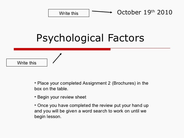 Psychological Factors  October 19 th  2010 <ul><li>Place your completed Assignment 2 (Brochures) in the box on the table. ...