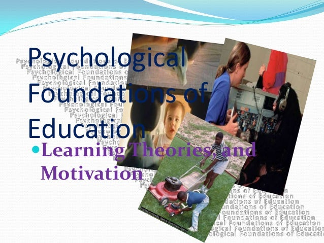 PsychologicalFoundations ofEducationLearning Theories, andMotivation
