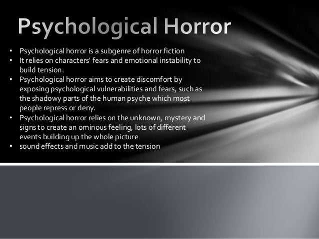 • Psychological horror is a subgenre of horror fiction• It relies on characters fears and emotional instability to  build ...