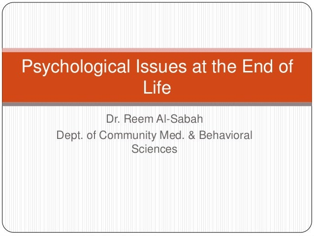 Psychological Issues at the End of               Life              Dr. Reem Al-Sabah    Dept. of Community Med. & Behavior...