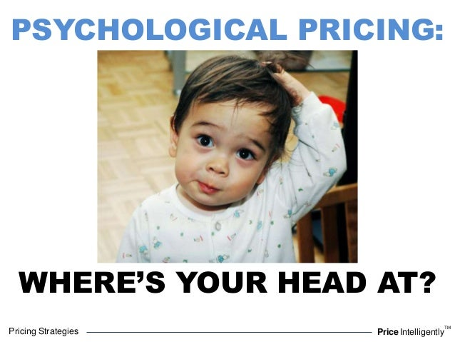 Pricing Strategies PriceIntelligentlyTMPSYCHOLOGICAL PRICING:WHERE'S YOUR HEAD AT?