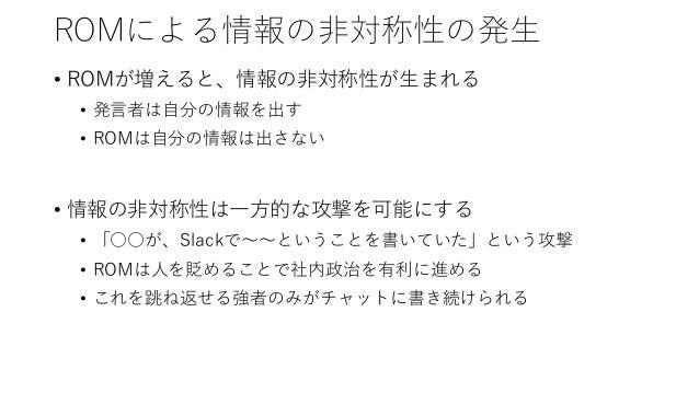 ROMによる情報の非対称性の発生 • ROMが増えると、情報の非対称性が生まれる • 発言者は自分の情報を出す • ROMは自分の情報は出さない • 情報の非対称性は一方的な攻撃を可能にする • 「○○が、Slackで~~ということを書いていた...