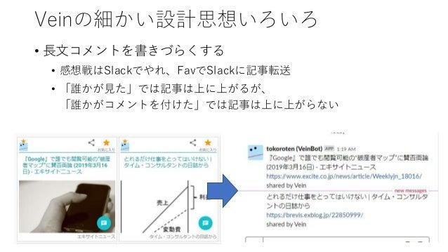Veinの細かい設計思想いろいろ • コメントの代わりにスクリーンショットを投稿可能 • スクリーンショットで引用を行う • トリミングして、マーカーで線を引いて投げ込む • Chrome Extensionと、Androidクライアントには、...
