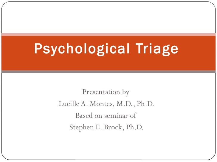 Psychological Triage           Presentation by   Lucille A. Montes, M.D., Ph.D.         Based on seminar of      Stephen E...