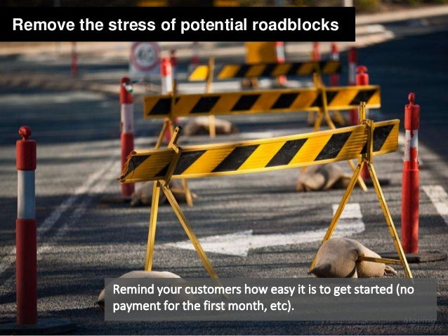 Remove the stress of potential roadblocks Remind your customers how easy it is to get started (no payment for the first mo...