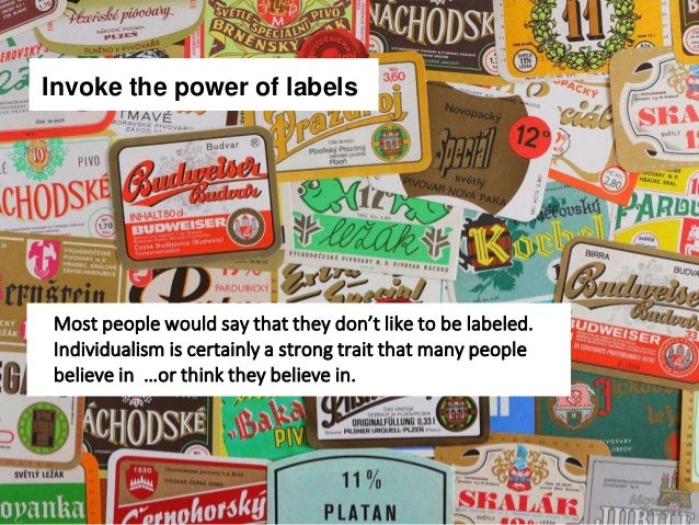Invoke the power of labels Most people would say that they don't like to be labeled. Individualism is certainly a strong t...