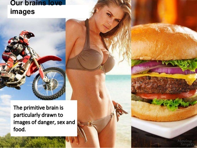 Our brains love images The primitive brain is particularly drawn to images of danger, sex and food.