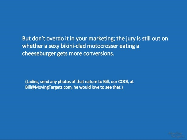But don't overdo it in your marketing; the jury is still out on whether a sexy bikini-clad motocrosser eating a cheeseburg...