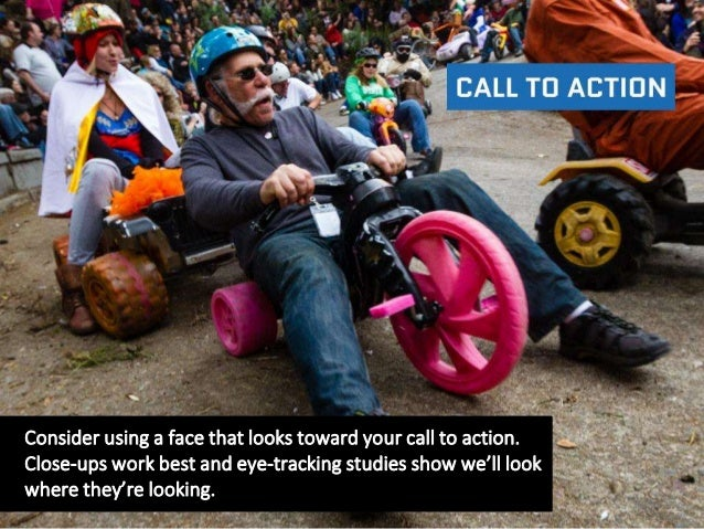 Consider using a face that looks toward your call to action. Close-ups work best and eye-tracking studies show we'll look ...