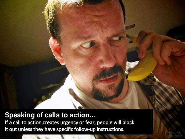Speaking of calls to action… If a call to action creates urgency or fear, people will block it out unless they have specif...