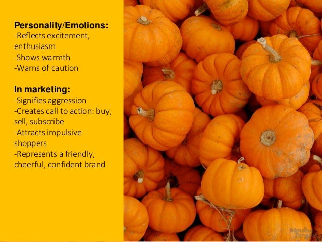 Orange Personality/Emotions: -Reflects excitement, enthusiasm -Shows warmth -Warns of caution In marketing: -Signifies agg...