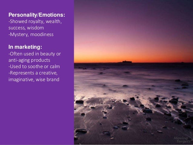 Purple Personality/Emotions: -Showed royalty, wealth, success, wisdom -Mystery, moodiness In marketing: -Often used in bea...