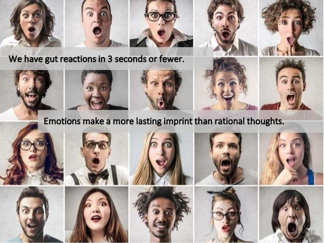 Emotions make a more lasting imprint than rational thoughts. We have gut reactions in 3 seconds or fewer.