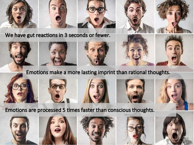 Emotions make a more lasting imprint than rational thoughts. We have gut reactions in 3 seconds or fewer. Emotions are pro...