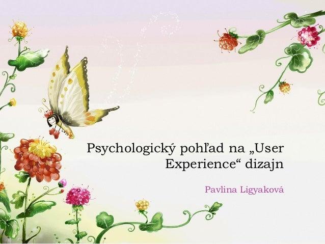 """Psychologický pohľad na """"User            Experience"""" dizajn                  Pavlina Ligyaková"""