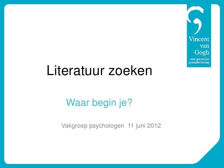 Literatuur zoeken   Waar begin je?  Vakgroep psychologen 11 juni 2012