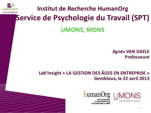 1 Institut de Recherche HumanOrg Service de Psychologie du Travail (SPT) UMONS, MONS Agnès VAN DAELE Professeure Lab'Insig...