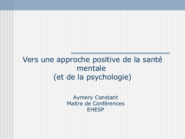 Vers une approche positive de la santé  mentale  (et de la psychologie)  Aymery Constant  Maitre de Conférences  EHESP