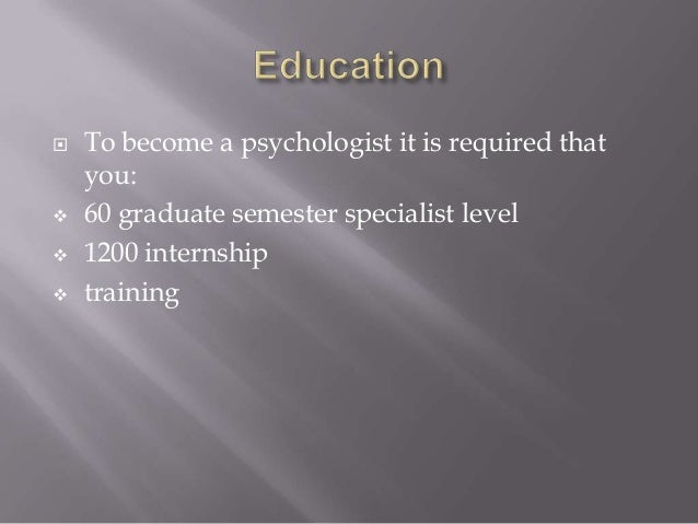  To become a psychologist it is required that you:  60 graduate semester specialist level  1200 internship  training