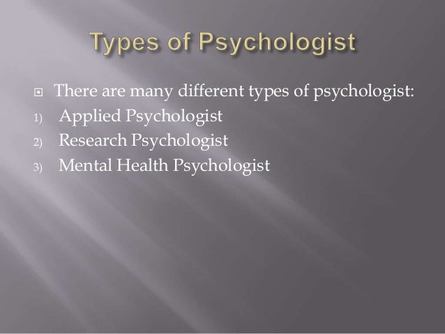  There are many different types of psychologist: 1) Applied Psychologist 2) Research Psychologist 3) Mental Health Psycho...