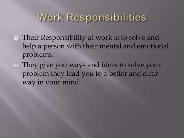  Their Responsibility at work is to solve and help a person with their mental and emotional problems.  They give you way...