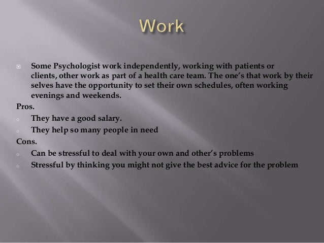  Some Psychologist work independently, working with patients or clients, other work as part of a health care team. The on...
