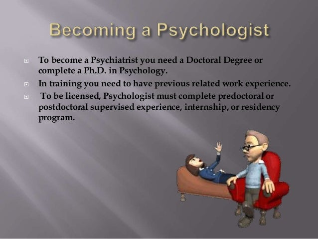  To become a Psychiatrist you need a Doctoral Degree or complete a Ph.D. in Psychology.  In training you need to have pr...
