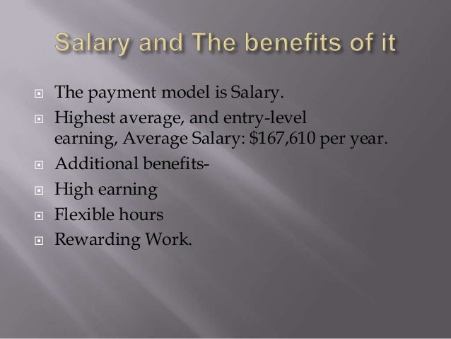  The payment model is Salary.  Highest average, and entry-level earning, Average Salary: $167,610 per year.  Additional...