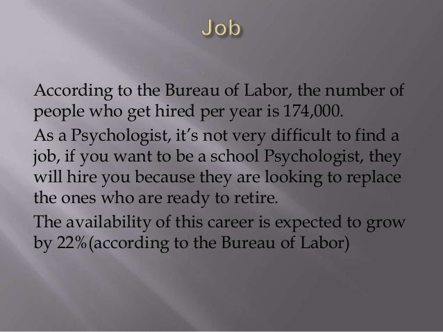 According to the Bureau of Labor, the number of people who get hired per year is 174,000. As a Psychologist, it's not very...