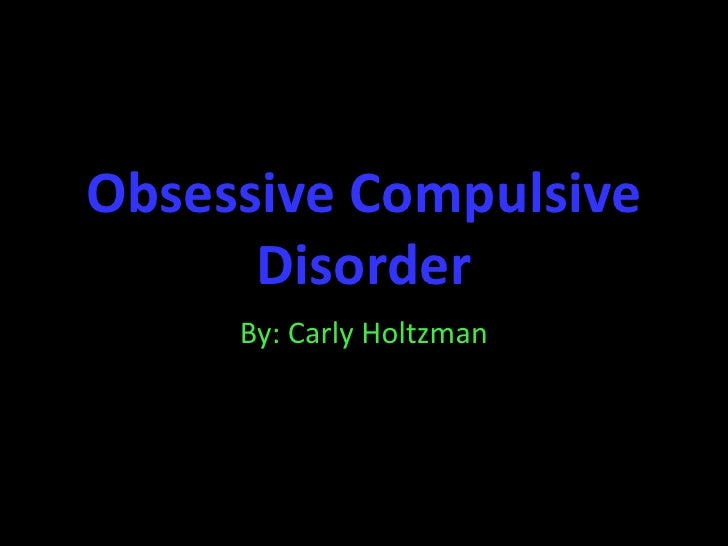 Obsessive Compulsive Disorder<br />By: Carly Holtzman<br />