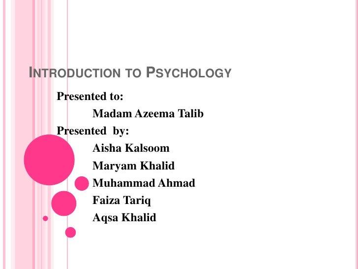 INTRODUCTION TO PSYCHOLOGY   Presented to:         Madam Azeema Talib   Presented by:         Aisha Kalsoom         Maryam...