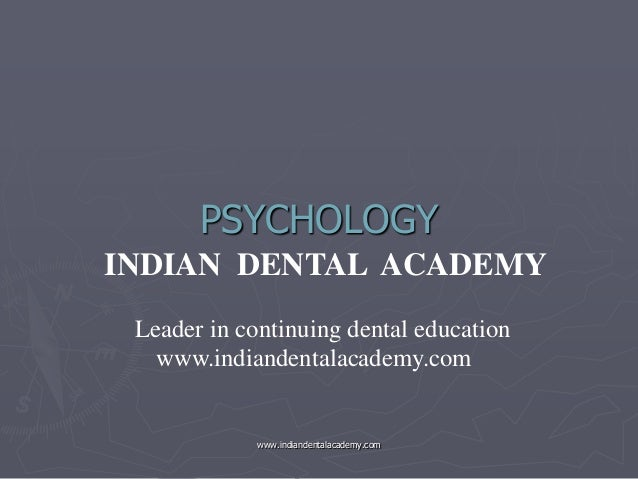 PSYCHOLOGY INDIAN DENTAL ACADEMY Leader in continuing dental education www.indiandentalacademy.com  www.indiandentalacadem...