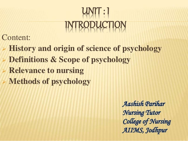 UNIT : I INTRODUCTION Content:  History and origin of science of psychology  Definitions & Scope of psychology  Relevan...