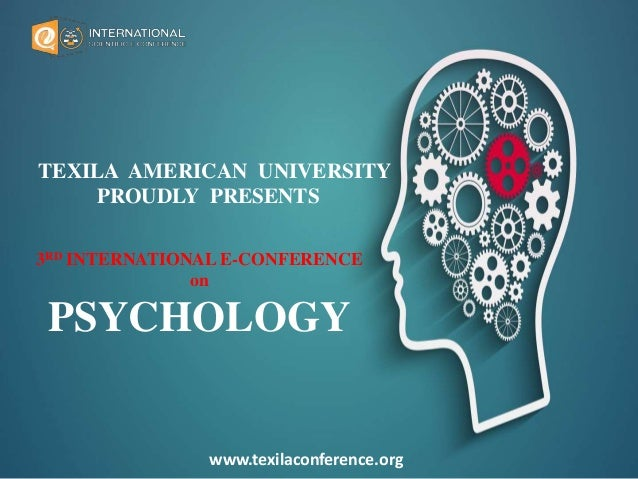 TEXILA AMERICAN UNIVERSITY PROUDLY PRESENTS 3RD INTERNATIONAL E-CONFERENCE on PSYCHOLOGY www.texilaconference.org
