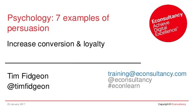 23 January 2017 Copyright © Econsultancy Psychology: 7 examples of persuasion Increase conversion & loyalty Tim Fidgeon @t...