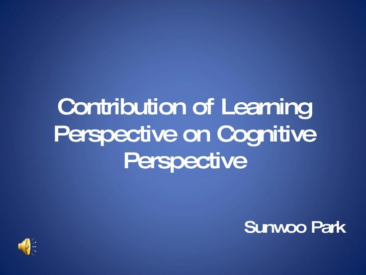 Contribution of Learning Perspective on Cognitive Perspective Sunwoo Park