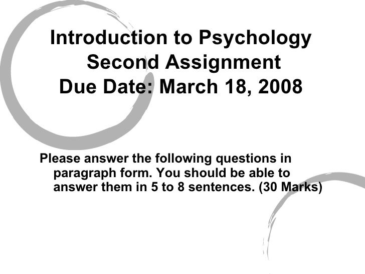 Introduction to Psychology  Second Assignment Due Date: March 18, 2008 <ul><li>Please answer the following questions in pa...