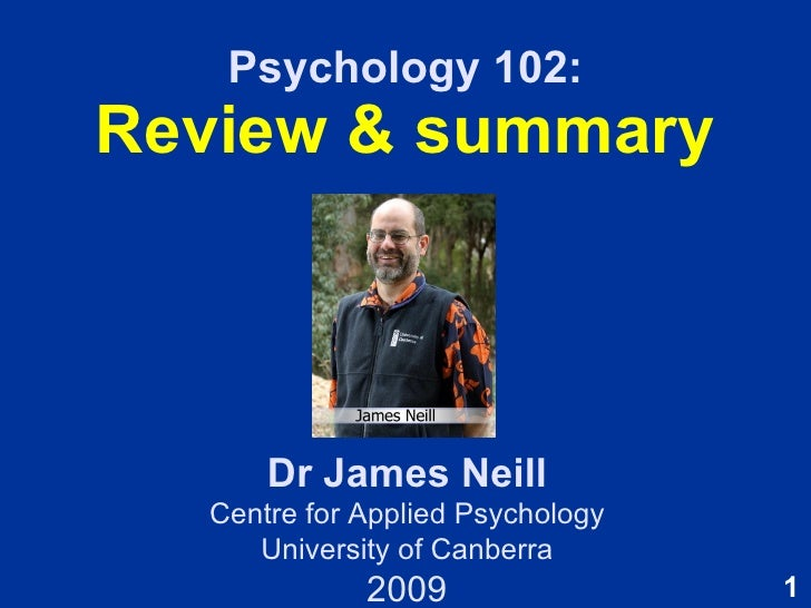 Psychology 102: Review & summary Dr James Neill Centre for Applied Psychology University of Canberra 2009