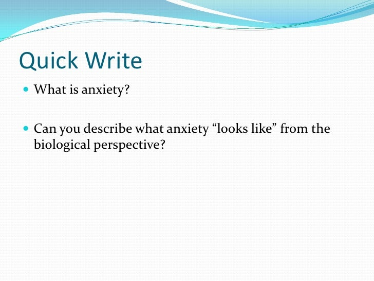 """Quick Write<br />What is anxiety?<br />Can you describe what anxiety """"looks like"""" from the biological perspective?<br />"""