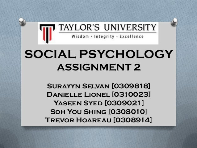SOCIAL PSYCHOLOGY    ASSIGNMENT 2  Surayyn Selvan [0309818]  Danielle Lionel [0310023]    Yaseen Syed [0309021]   Soh You ...