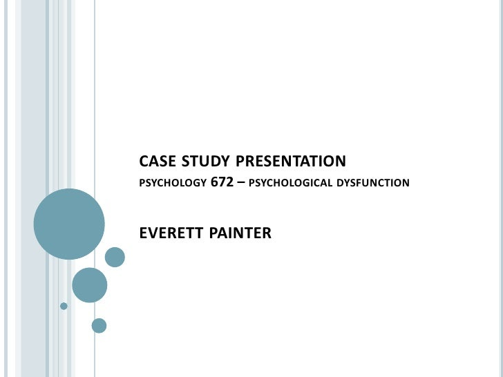 psychology case study presentation case study presentationpsychology 672 psychological dysfunctioneverett