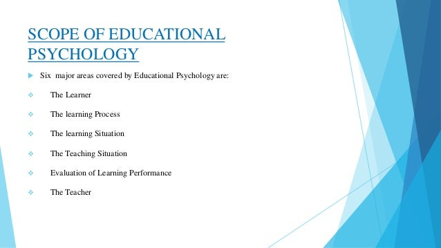 "scope of educational psychology ""educational psychology is the science of education"" the nature of educational psychology: the nature of educational psychology is regarded as scientific because it is organized, systematic and universally accepted body, wherein the facts remain constantly in search of truth through research and experimentation."