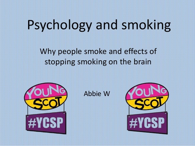 Psychology and smoking Why people smoke and effects of stopping smoking on the brain Abbie W