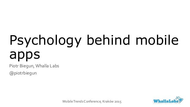 Psychology behind mobile apps Piotr Biegun,Whalla Labs @piotrbiegun MobileTrends Conference, Kraków 2015