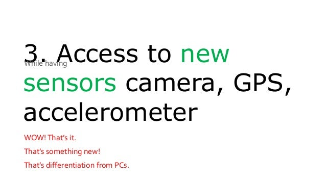 3. Access to new sensors camera, GPS, accelerometer WOW!That's it. That's something new! That's differentiation from PCs. ...