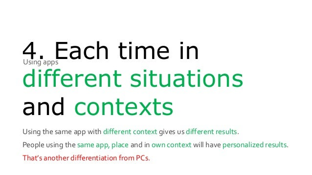 4. Each time in different situations and contexts Using the same app with different context gives us different results. Pe...