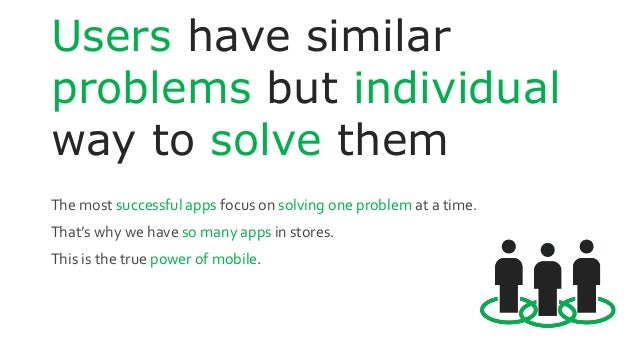 Users have similar problems but individual way to solve them The most successful apps focus on solving one problem at a ti...