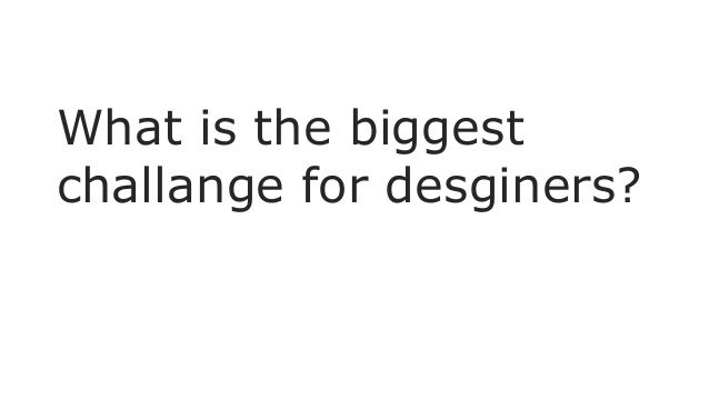 What is the biggest challange for desginers?